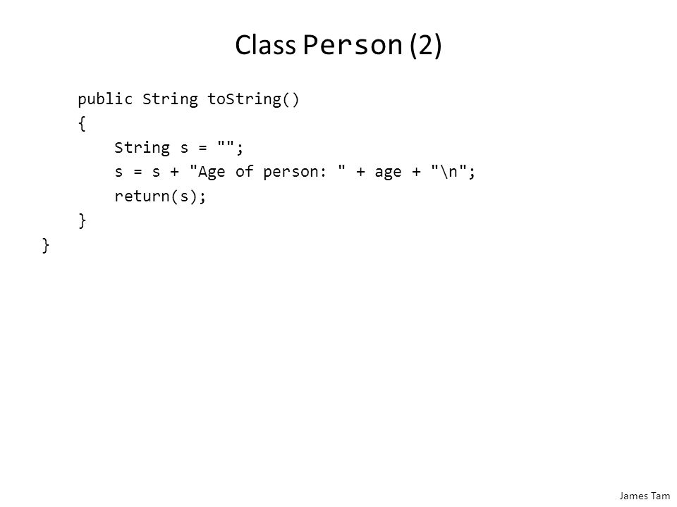 James Tam Class Person (2) public String toString() { String s = ; s = s + Age of person: + age + \n ; return(s); }