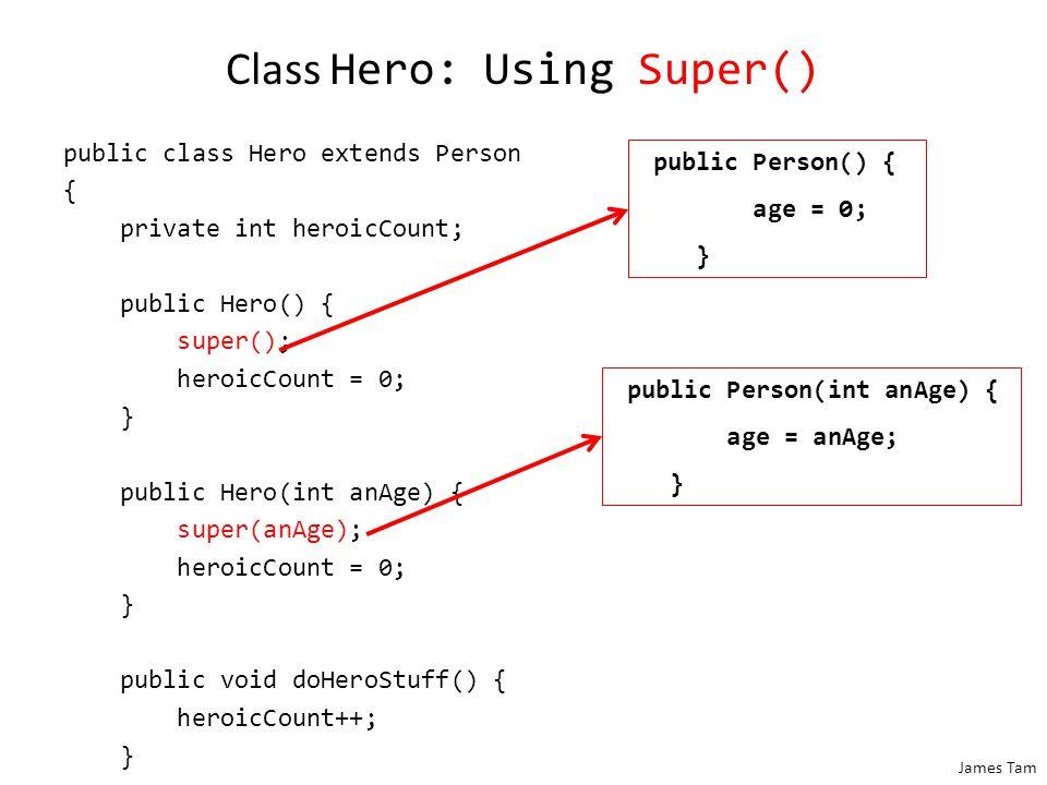 James Tam Class Hero: Using Super() public class Hero extends Person { private int heroicCount; public Hero() { super(); heroicCount = 0; } public Her