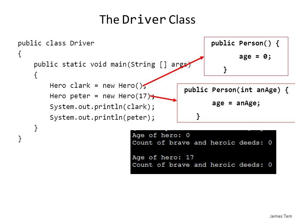 James Tam The Driver Class public class Driver { public static void main(String [] args) { Hero clark = new Hero(); Hero peter = new Hero(17); System.