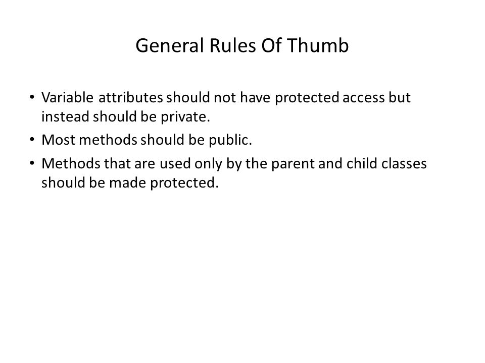 General Rules Of Thumb Variable attributes should not have protected access but instead should be private. Most methods should be public. Methods that