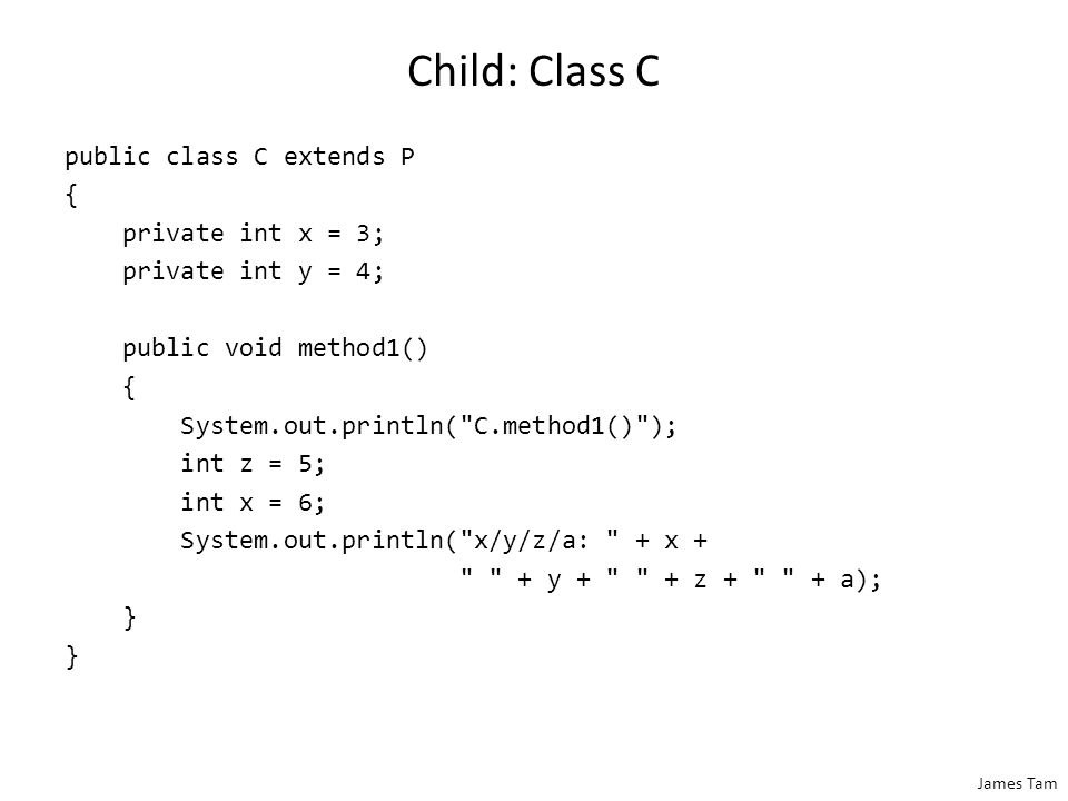 James Tam Child: Class C public class C extends P { private int x = 3; private int y = 4; public void method1() { System.out.println( C.method1() ); int z = 5; int x = 6; System.out.println( x/y/z/a: + x + + y + + z + + a); }