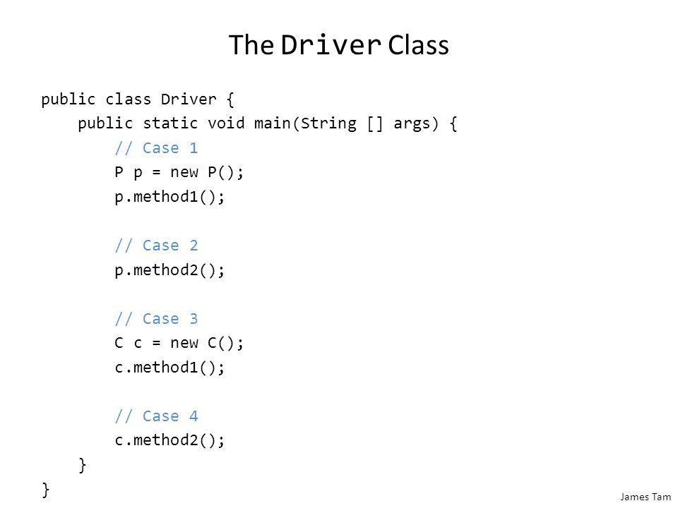 James Tam The Driver Class public class Driver { public static void main(String [] args) { // Case 1 P p = new P(); p.method1(); // Case 2 p.method2()