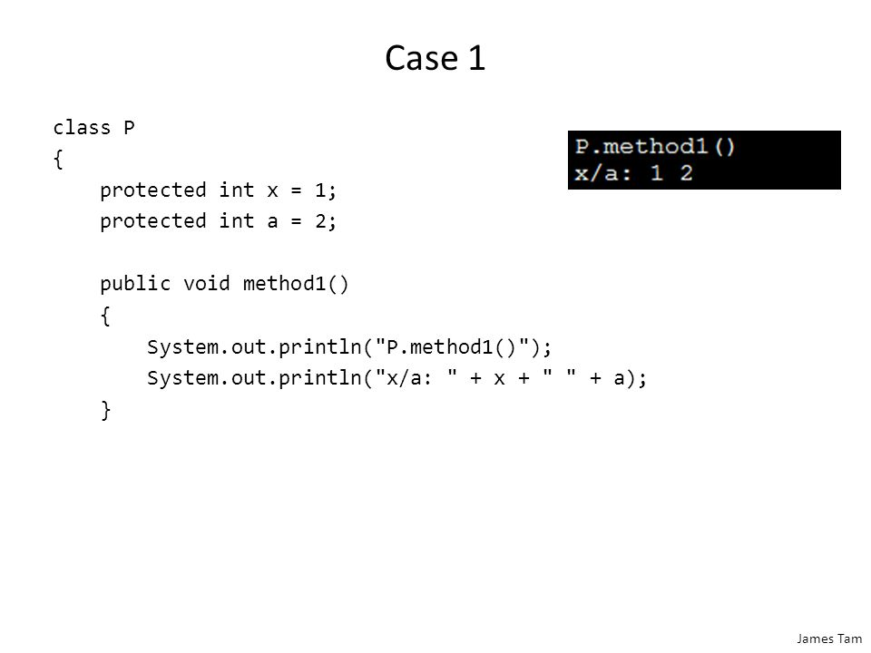 James Tam Case 1 class P { protected int x = 1; protected int a = 2; public void method1() { System.out.println(