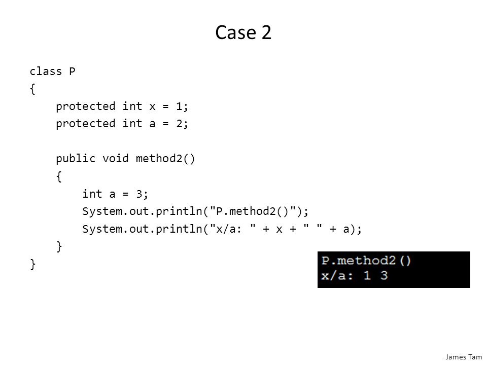 James Tam Case 2 class P { protected int x = 1; protected int a = 2; public void method2() { int a = 3; System.out.println(