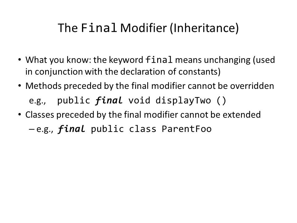 The Final Modifier (Inheritance) What you know: the keyword final means unchanging (used in conjunction with the declaration of constants) Methods preceded by the final modifier cannot be overridden e.g., public final void displayTwo () Classes preceded by the final modifier cannot be extended – e.g., final public class ParentFoo