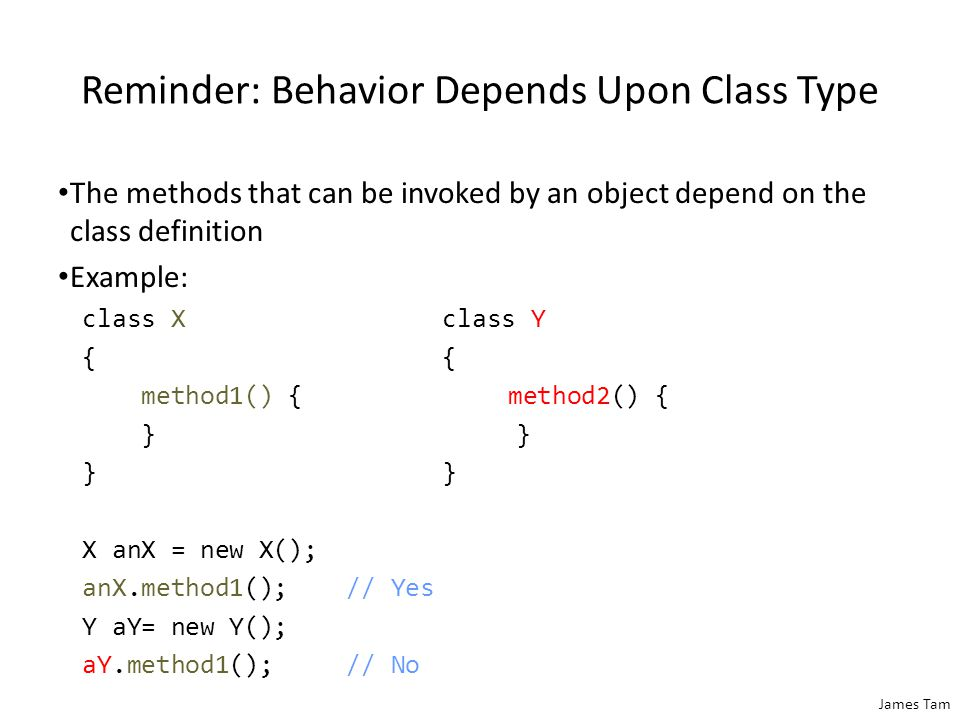 James Tam Reminder: Behavior Depends Upon Class Type The methods that can be invoked by an object depend on the class definition Example: class Xclass Y{ method1() { method2() { } }} X anX = new X(); anX.method1();// Yes Y aY= new Y(); aY.method1();// No