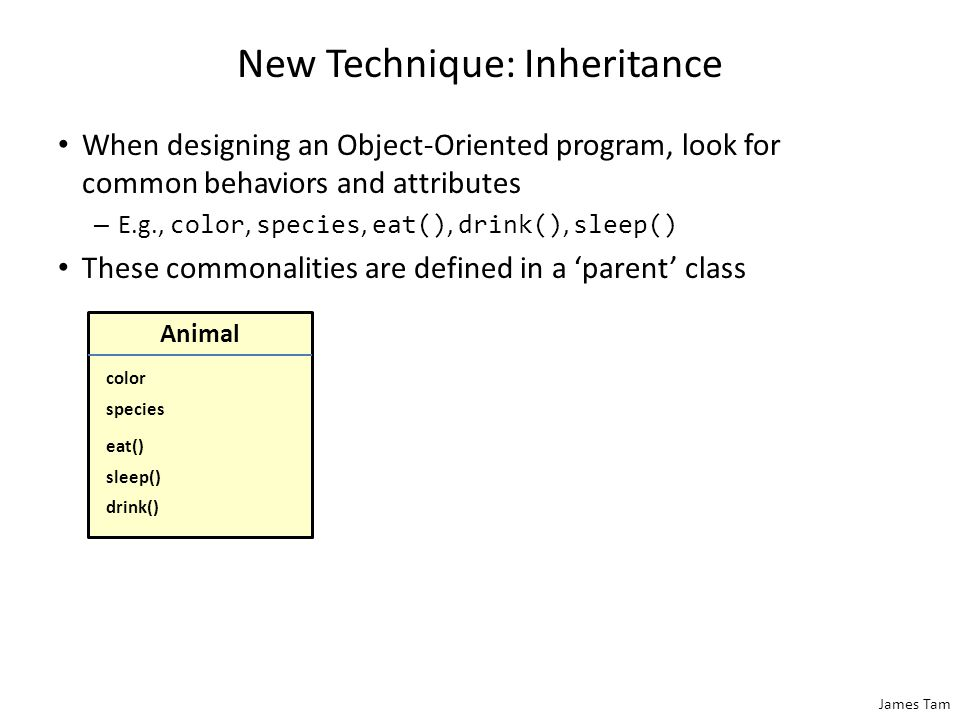 James Tam New Technique: Inheritance When designing an Object-Oriented program, look for common behaviors and attributes – E.g., color, species, eat()