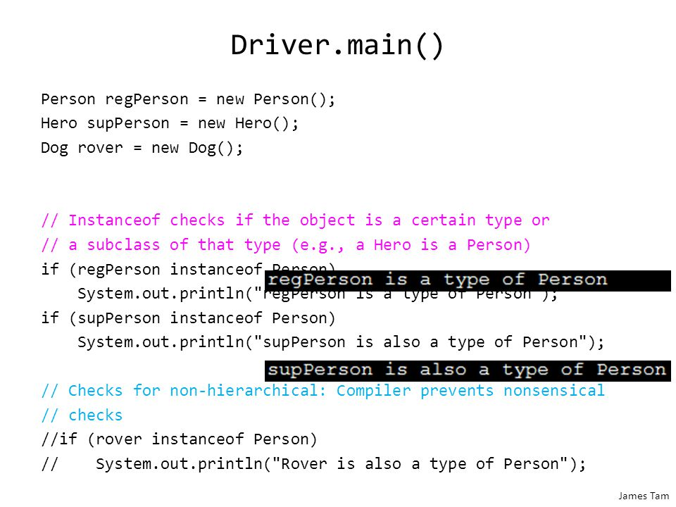 James Tam Driver.main() Person regPerson = new Person(); Hero supPerson = new Hero(); Dog rover = new Dog(); // Instanceof checks if the object is a certain type or // a subclass of that type (e.g., a Hero is a Person) if (regPerson instanceof Person) System.out.println( regPerson is a type of Person ); if (supPerson instanceof Person) System.out.println( supPerson is also a type of Person ); // Checks for non-hierarchical: Compiler prevents nonsensical // checks //if (rover instanceof Person) // System.out.println( Rover is also a type of Person );