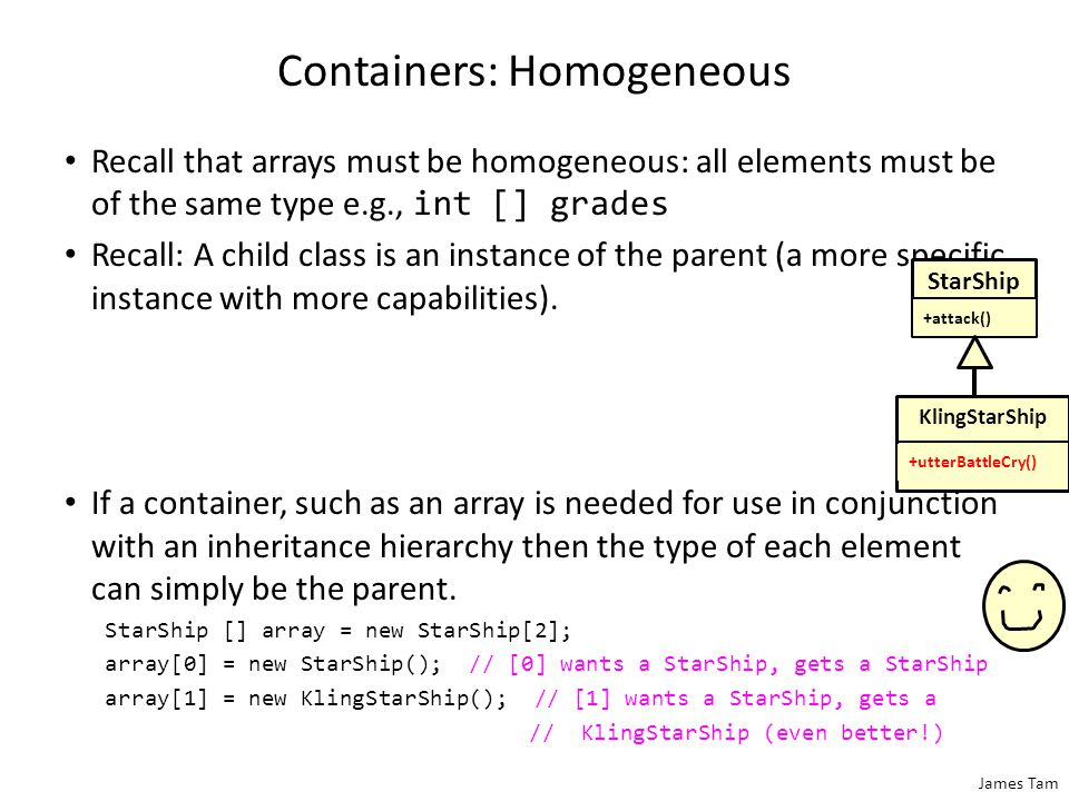 James Tam Containers: Homogeneous Recall that arrays must be homogeneous: all elements must be of the same type e.g., int [] grades Recall: A child class is an instance of the parent (a more specific instance with more capabilities).