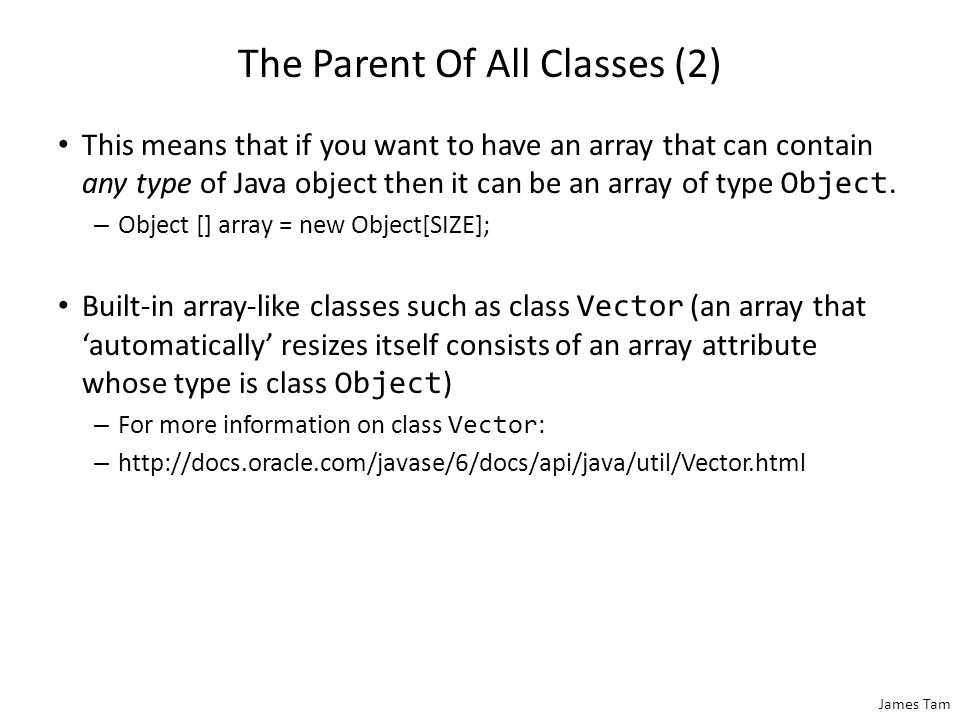 James Tam The Parent Of All Classes (2) This means that if you want to have an array that can contain any type of Java object then it can be an array of type Object.