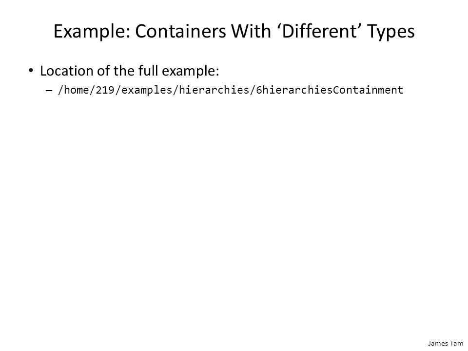 James Tam Example: Containers With 'Different' Types Location of the full example: – /home/219/examples/hierarchies/6hierarchiesContainment