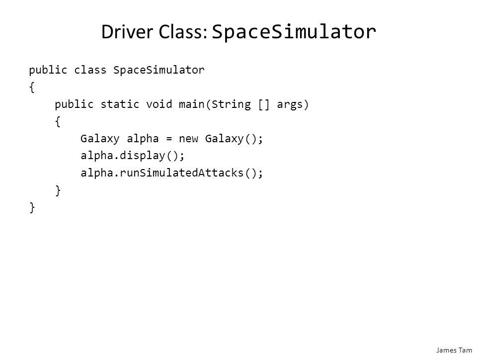 James Tam Driver Class: SpaceSimulator public class SpaceSimulator { public static void main(String [] args) { Galaxy alpha = new Galaxy(); alpha.disp