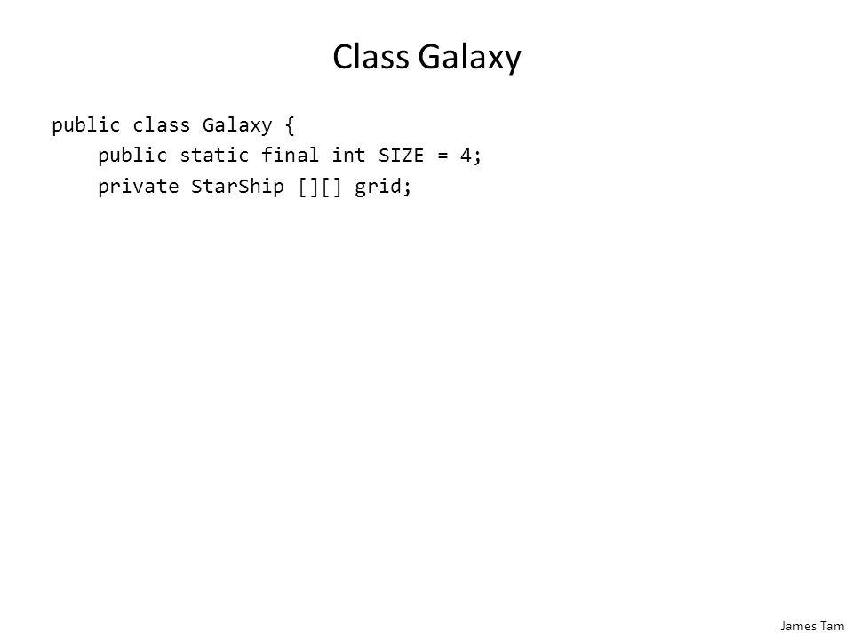 James Tam Class Galaxy public class Galaxy { public static final int SIZE = 4; private StarShip [][] grid;
