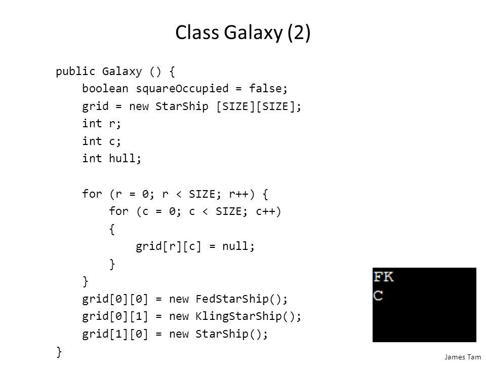James Tam Class Galaxy (2) public Galaxy () { boolean squareOccupied = false; grid = new StarShip [SIZE][SIZE]; int r; int c; int hull; for (r = 0; r