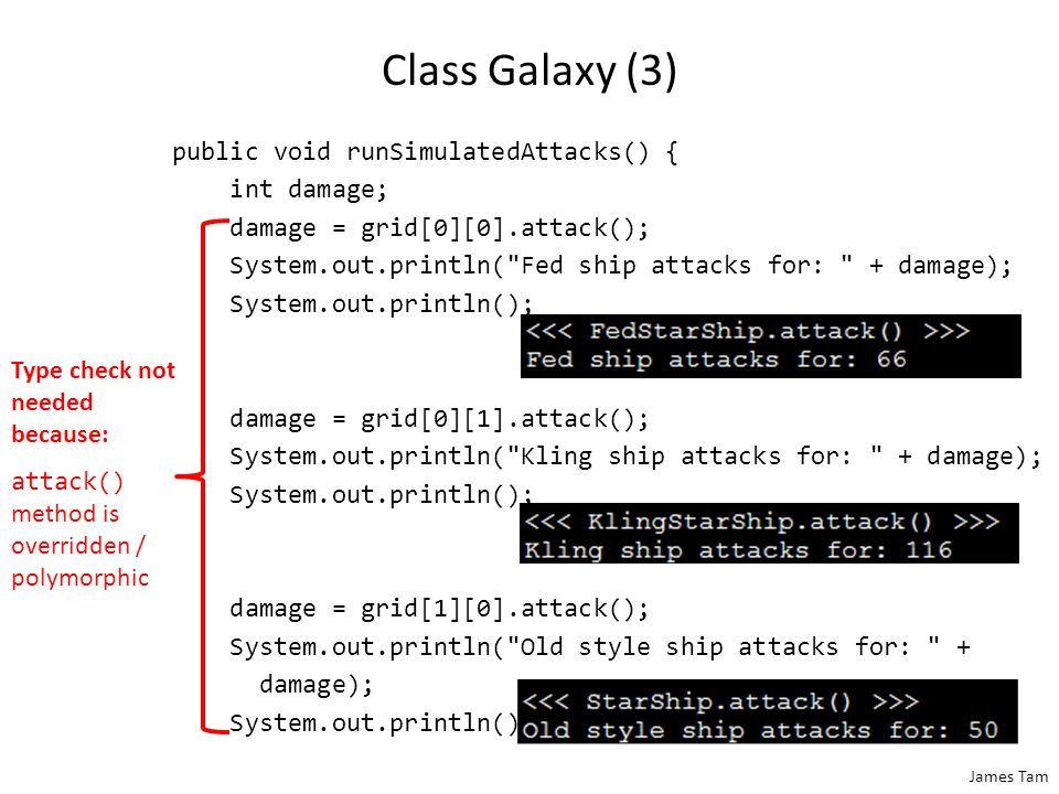 James Tam Class Galaxy (3) public void runSimulatedAttacks() { int damage; damage = grid[0][0].attack(); System.out.println( Fed ship attacks for: + damage); System.out.println(); damage = grid[0][1].attack(); System.out.println( Kling ship attacks for: + damage); System.out.println(); damage = grid[1][0].attack(); System.out.println( Old style ship attacks for: + damage); System.out.println(); Type check not needed because: attack() method is overridden / polymorphic