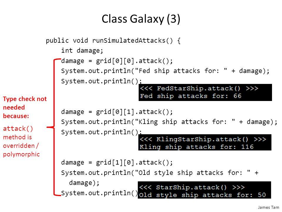 James Tam Class Galaxy (3) public void runSimulatedAttacks() { int damage; damage = grid[0][0].attack(); System.out.println(