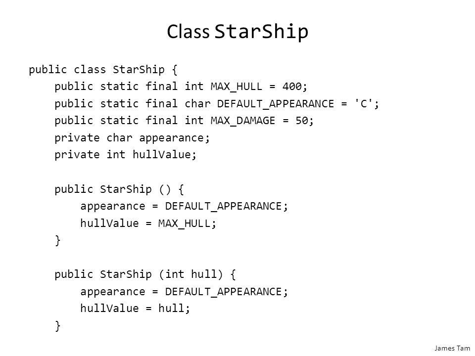 James Tam Class StarShip public class StarShip { public static final int MAX_HULL = 400; public static final char DEFAULT_APPEARANCE = 'C'; public sta