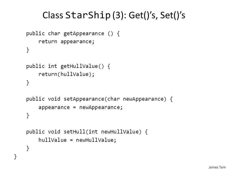 James Tam Class StarShip (3): Get()'s, Set()'s public char getAppearance () { return appearance; } public int getHullValue() { return(hullValue); } pu