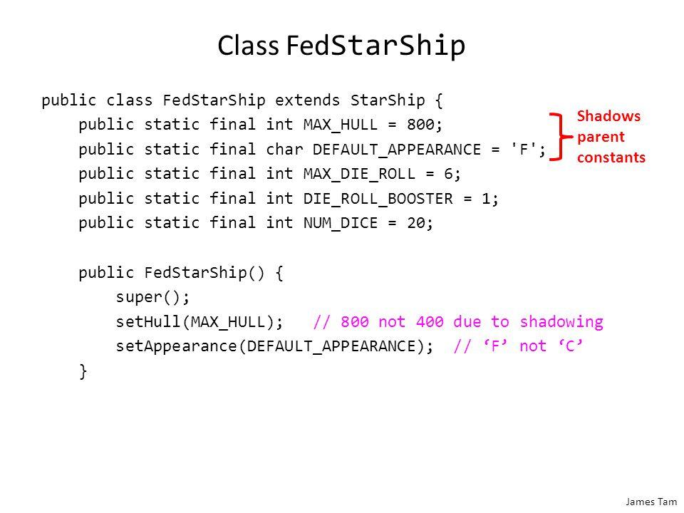 James Tam Class Fed StarShip public class FedStarShip extends StarShip { public static final int MAX_HULL = 800; public static final char DEFAULT_APPE