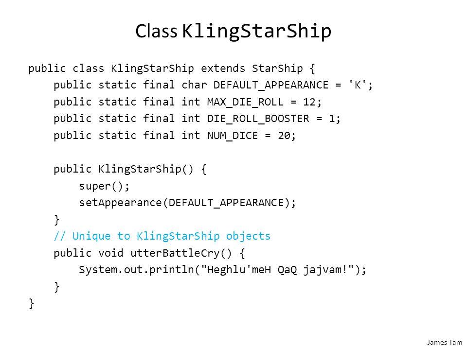 James Tam Class KlingStarShip public class KlingStarShip extends StarShip { public static final char DEFAULT_APPEARANCE = 'K'; public static final int