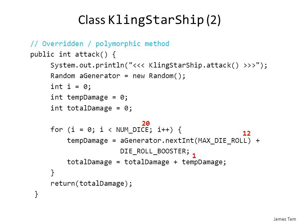 James Tam Class KlingStarShip (2) // Overridden / polymorphic method public int attack() { System.out.println(