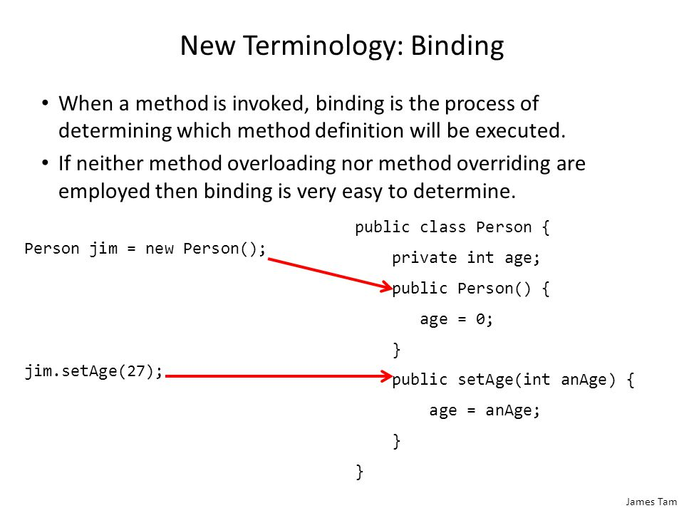 James Tam New Terminology: Binding When a method is invoked, binding is the process of determining which method definition will be executed. If neithe