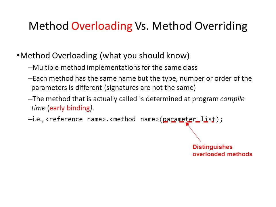 Method Overloading Vs. Method Overriding Method Overloading (what you should know) – Multiple method implementations for the same class – Each method