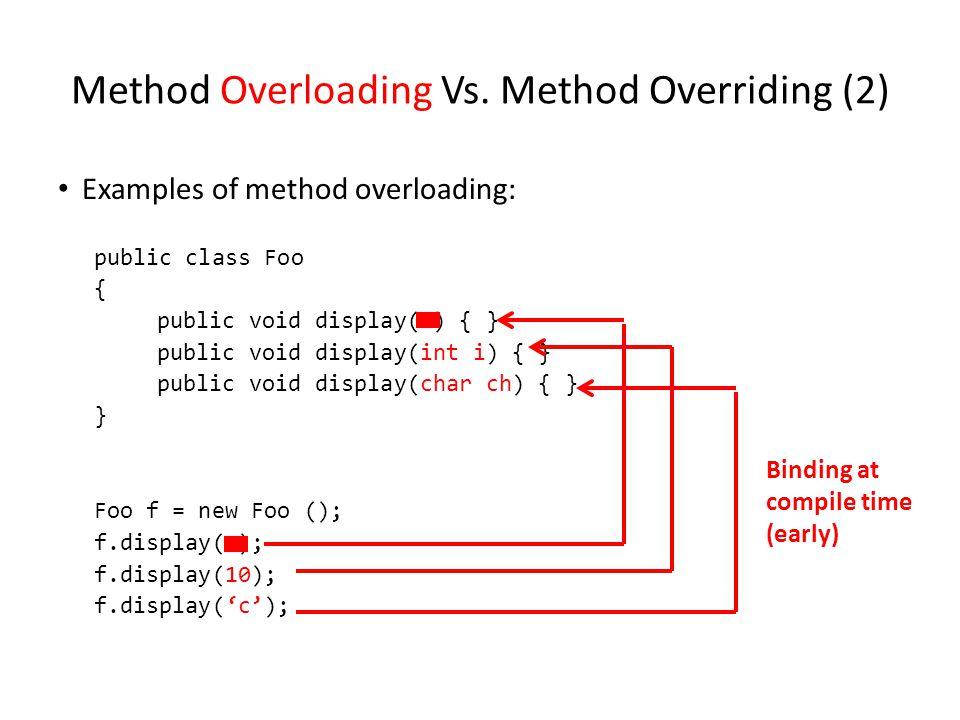 Method Overloading Vs. Method Overriding (2) Examples of method overloading: public class Foo { public void display( ) { } public void display(int i)