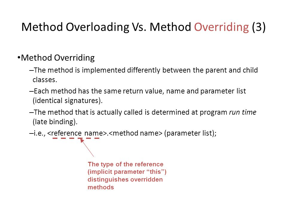 Method Overloading Vs. Method Overriding (3) Method Overriding – The method is implemented differently between the parent and child classes. – Each me
