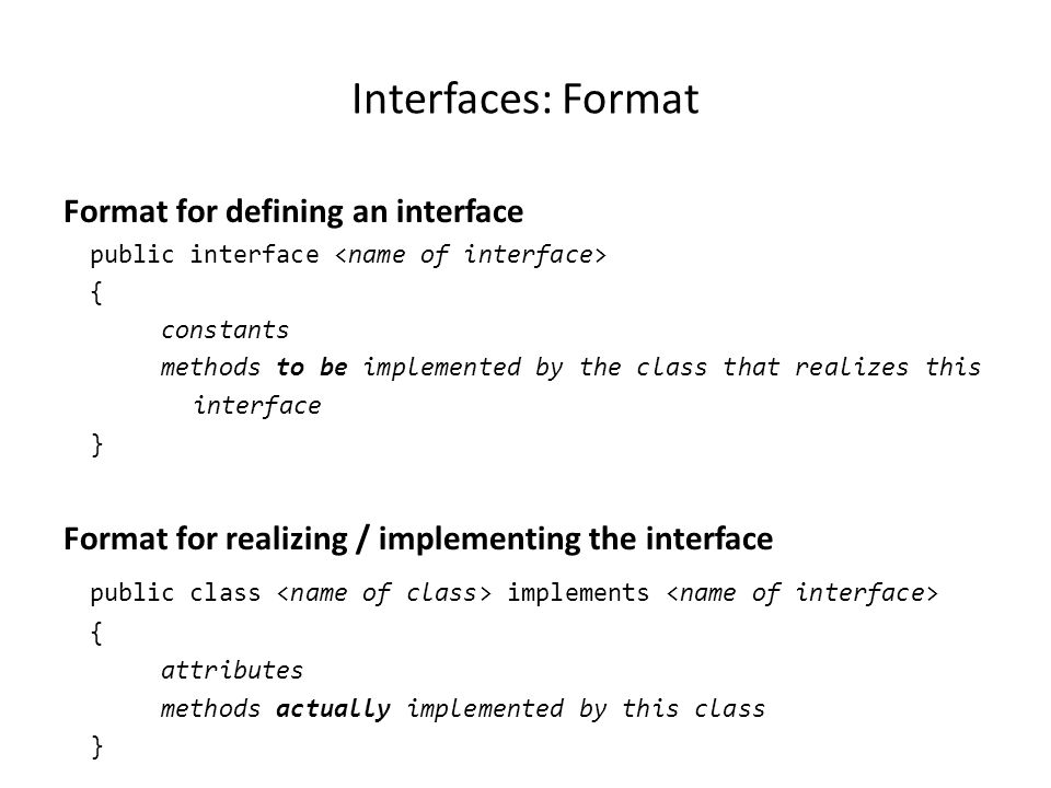 Interfaces: Format Format for defining an interface public interface { constants methods to be implemented by the class that realizes this interface } Format for realizing / implementing the interface public class implements { attributes methods actually implemented by this class }