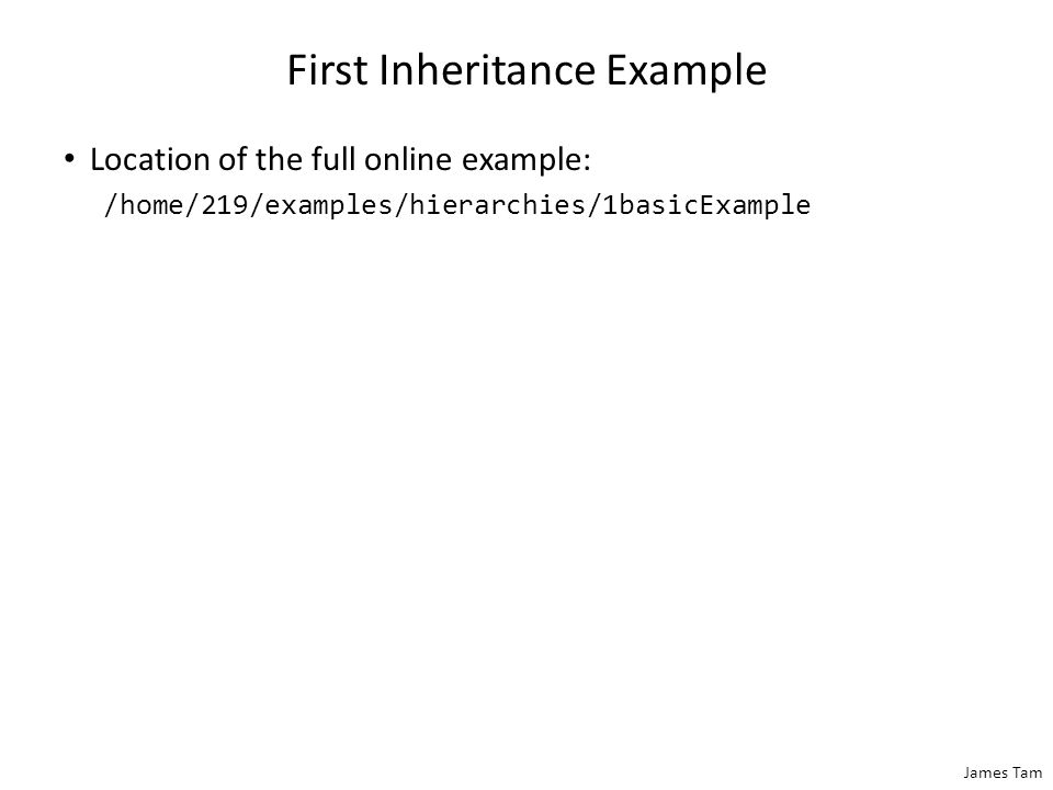 James Tam First Inheritance Example Location of the full online example: /home/219/examples/hierarchies/1basicExample
