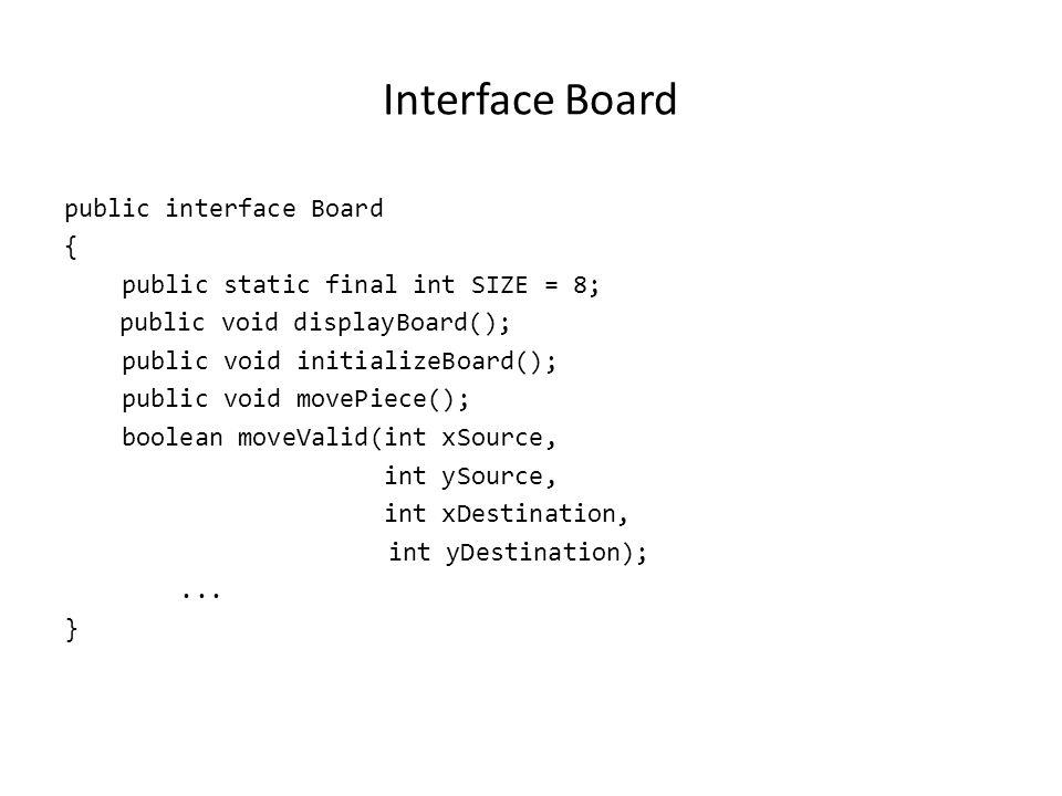 Interface Board public interface Board { public static final int SIZE = 8; public void displayBoard(); public void initializeBoard(); public void move