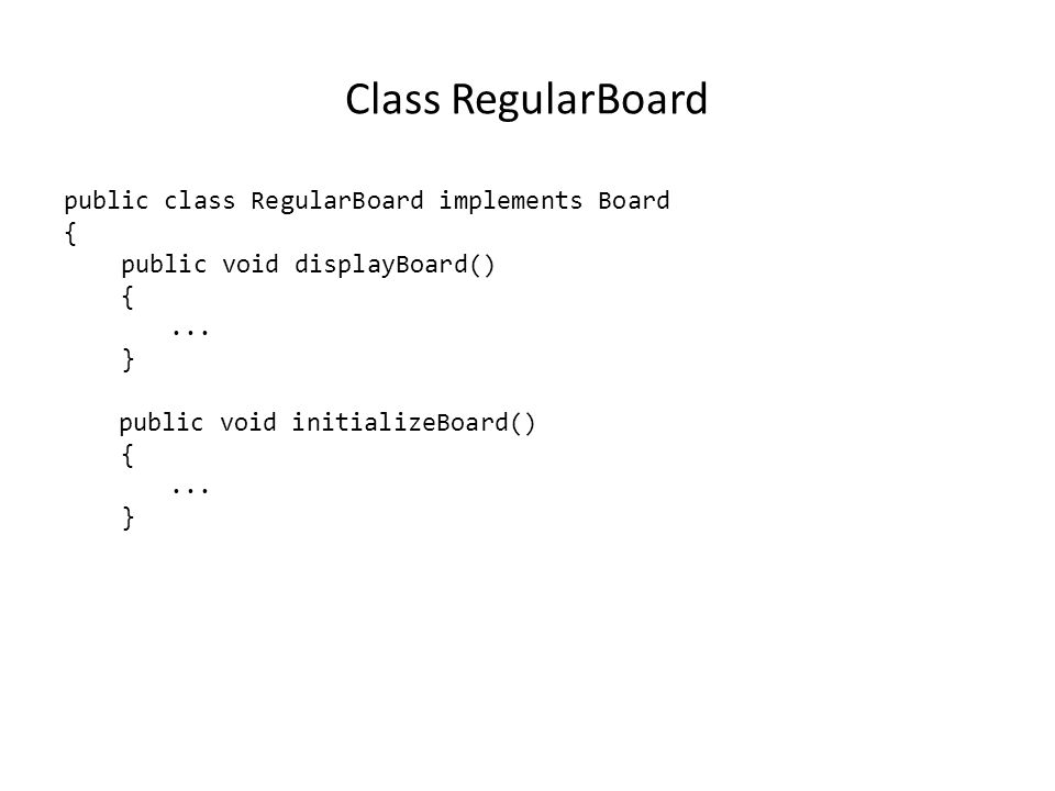 Class RegularBoard public class RegularBoard implements Board { public void displayBoard() {... } public void initializeBoard() {... }