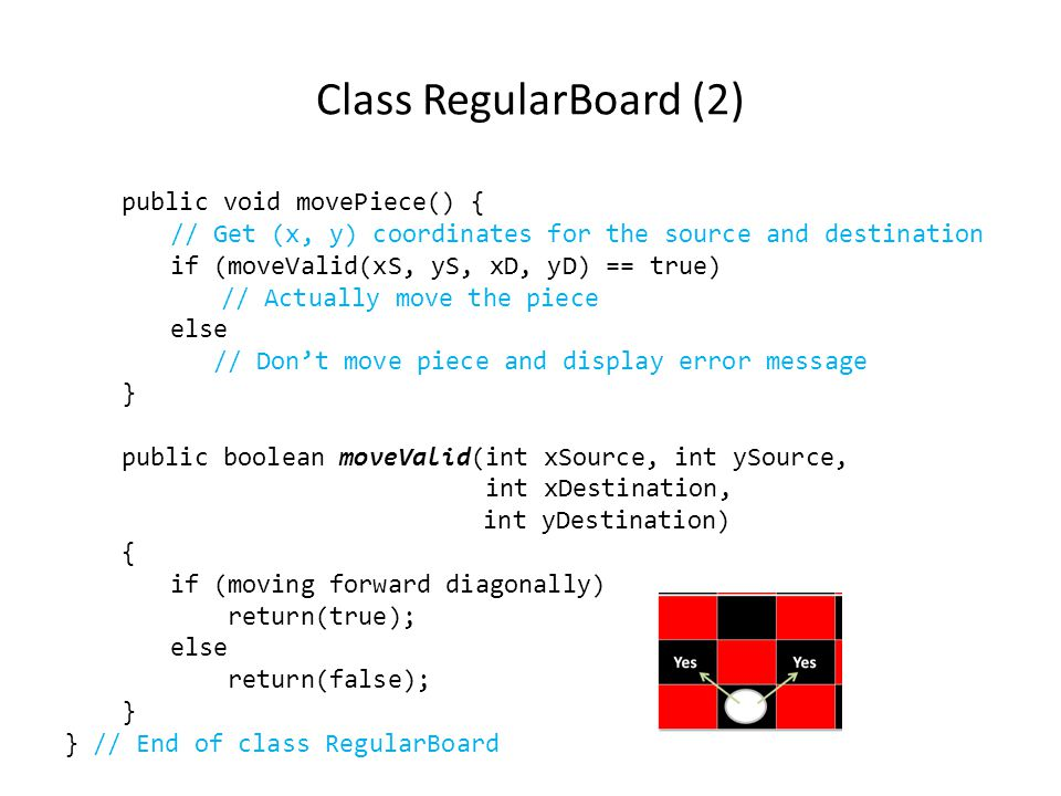 Class RegularBoard (2) public void movePiece() { // Get (x, y) coordinates for the source and destination if (moveValid(xS, yS, xD, yD) == true) // Ac