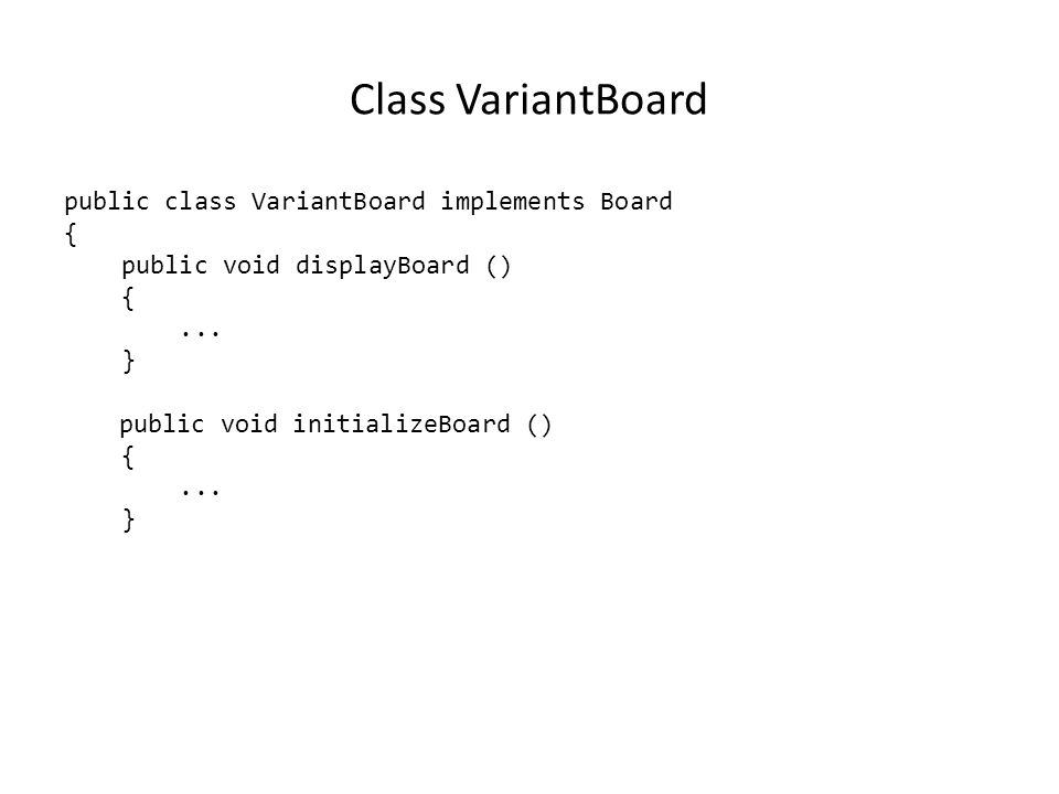 Class VariantBoard public class VariantBoard implements Board { public void displayBoard () {... } public void initializeBoard () {... }
