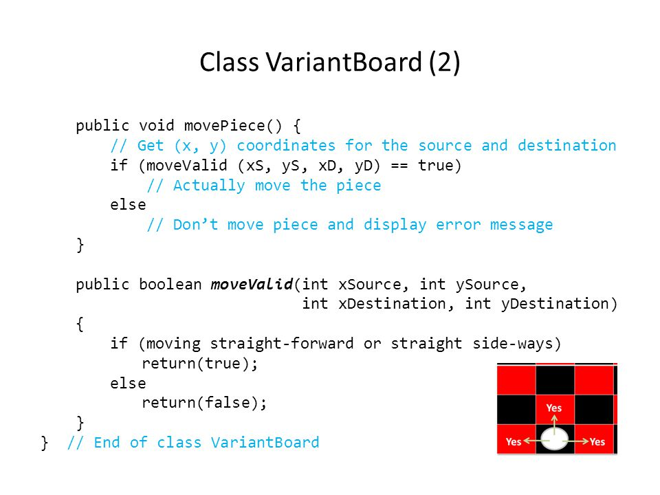 Class VariantBoard (2) public void movePiece() { // Get (x, y) coordinates for the source and destination if (moveValid (xS, yS, xD, yD) == true) // Actually move the piece else // Don't move piece and display error message } public boolean moveValid(int xSource, int ySource, int xDestination, int yDestination) { if (moving straight-forward or straight side-ways) return(true); else return(false); } } // End of class VariantBoard