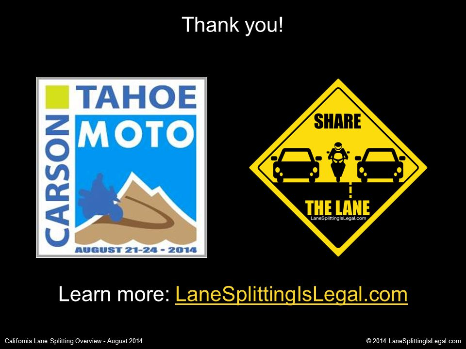 Thank you! California Lane Splitting Overview - August 2014© 2014 LaneSplittingIsLegal.com Learn more: LaneSplittingIsLegal.com