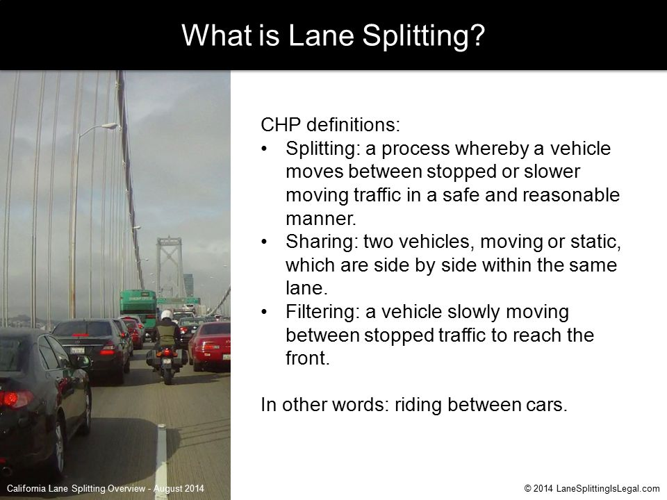 California Lane Splitting Overview - August 2014© 2014 LaneSplittingIsLegal.com What is Lane Splitting? CHP definitions: Splitting: a process whereby