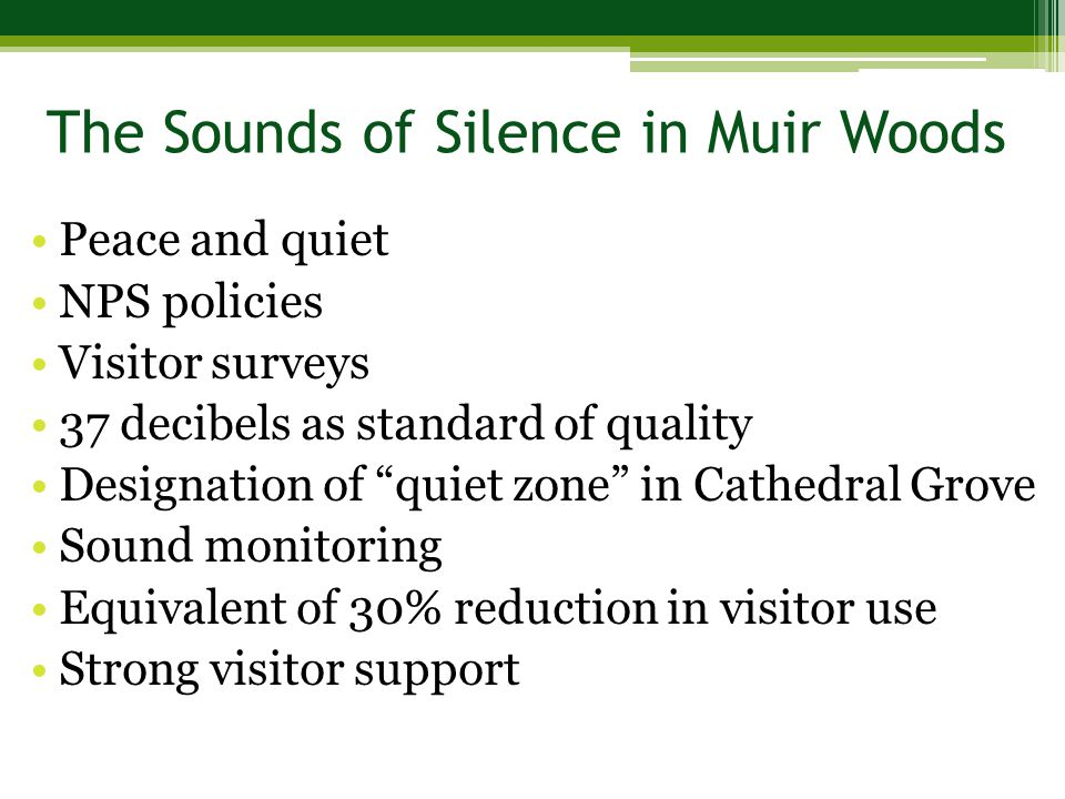 Peace and quiet NPS policies Visitor surveys 37 decibels as standard of quality Designation of quiet zone in Cathedral Grove Sound monitoring Equivalent of 30% reduction in visitor use Strong visitor support The Sounds of Silence in Muir Woods
