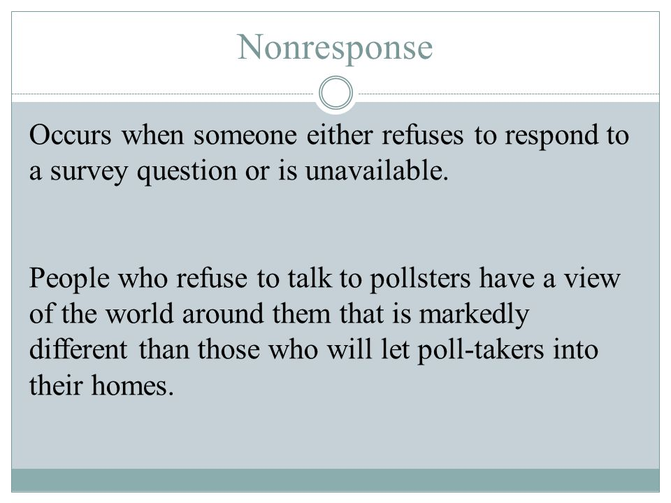 Nonresponse Occurs when someone either refuses to respond to a survey question or is unavailable. People who refuse to talk to pollsters have a view o