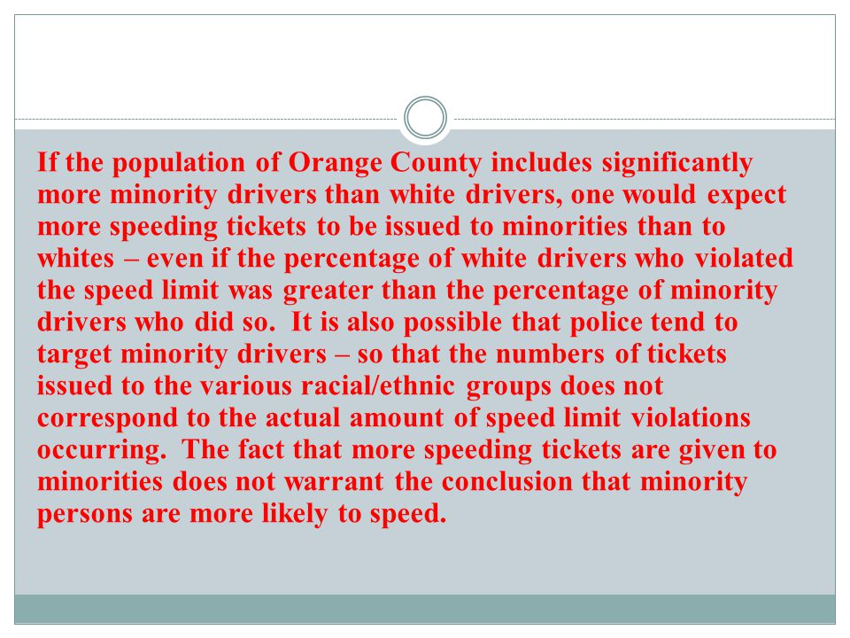 If the population of Orange County includes significantly more minority drivers than white drivers, one would expect more speeding tickets to be issue