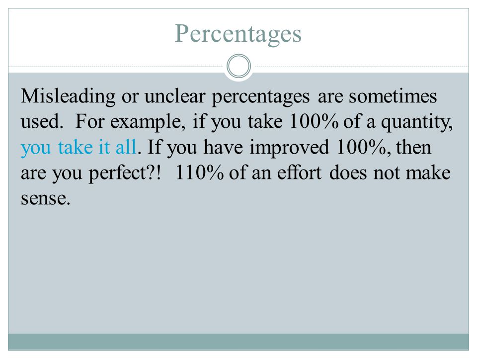 Percentages Misleading or unclear percentages are sometimes used. For example, if you take 100% of a quantity, you take it all. If you have improved 1