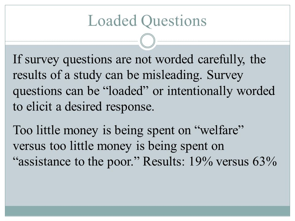 """Loaded Questions If survey questions are not worded carefully, the results of a study can be misleading. Survey questions can be """"loaded"""" or intention"""