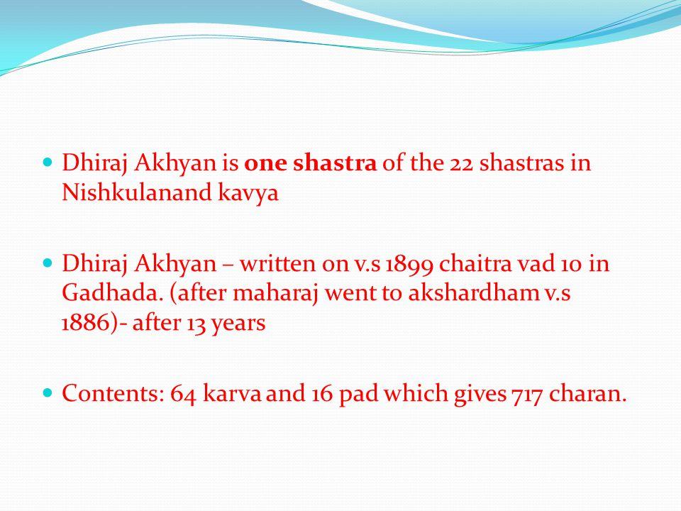 Dhiraj Akhyan is one shastra of the 22 shastras in Nishkulanand kavya Dhiraj Akhyan – written on v.s 1899 chaitra vad 10 in Gadhada. (after maharaj we