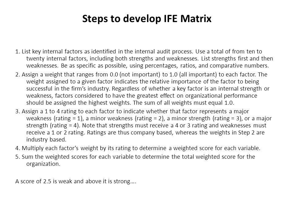 Steps to develop IFE Matrix 1. List key internal factors as identified in the internal audit process. Use a total of from ten to twenty internal facto