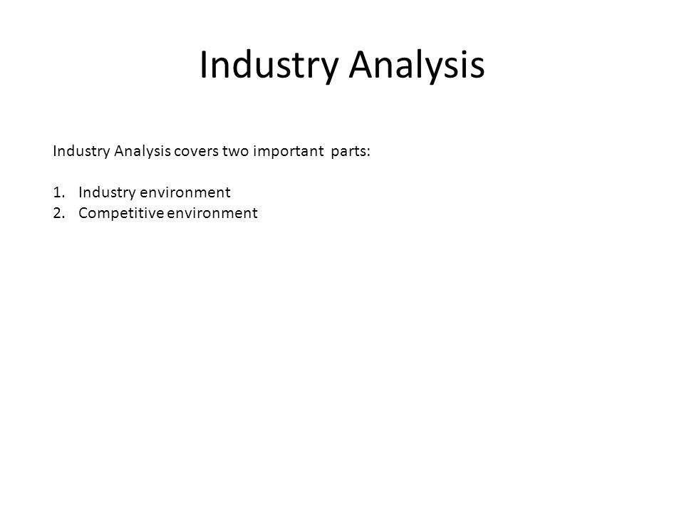 Industry Analysis Industry Analysis covers two important parts: 1.Industry environment 2.Competitive environment