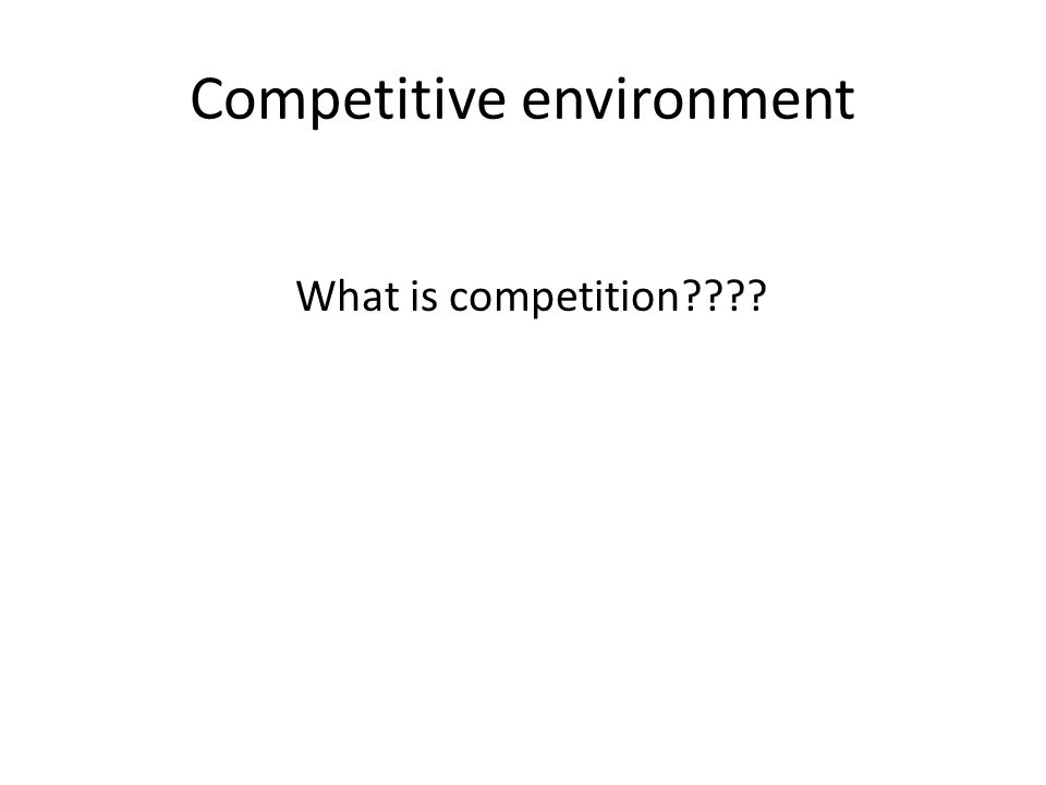 Competitive environment What is competition????