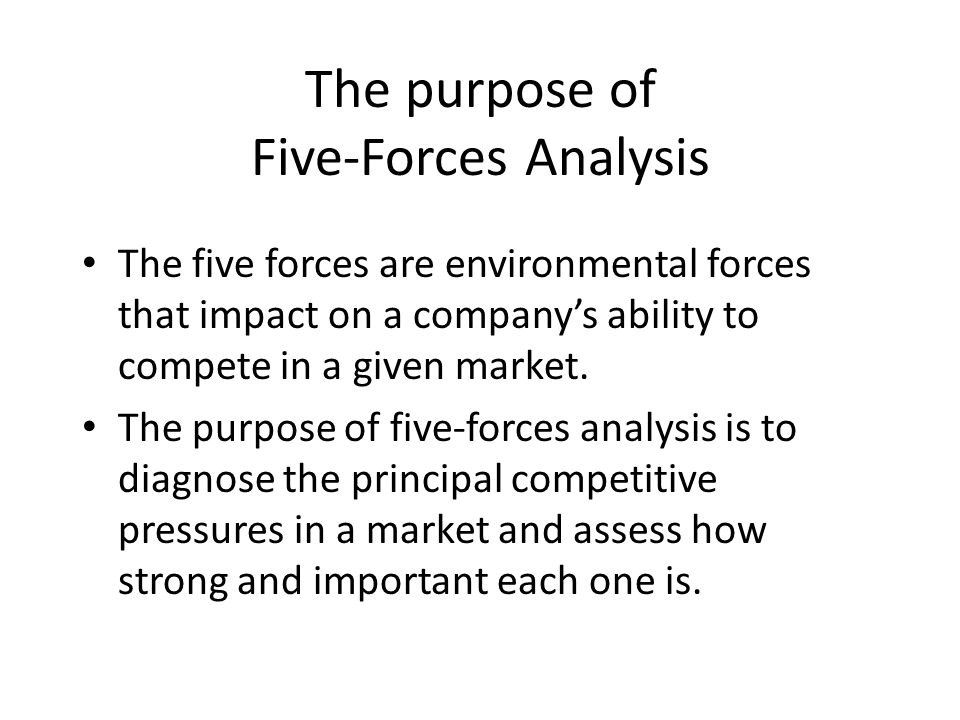 The purpose of Five-Forces Analysis The five forces are environmental forces that impact on a company's ability to compete in a given market. The purp