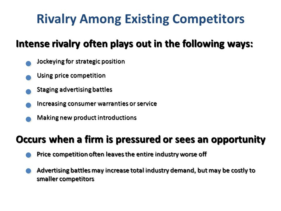 Rivalry Among Existing Competitors Intense rivalry often plays out in the following ways: Jockeying for strategic position Using price competition Sta