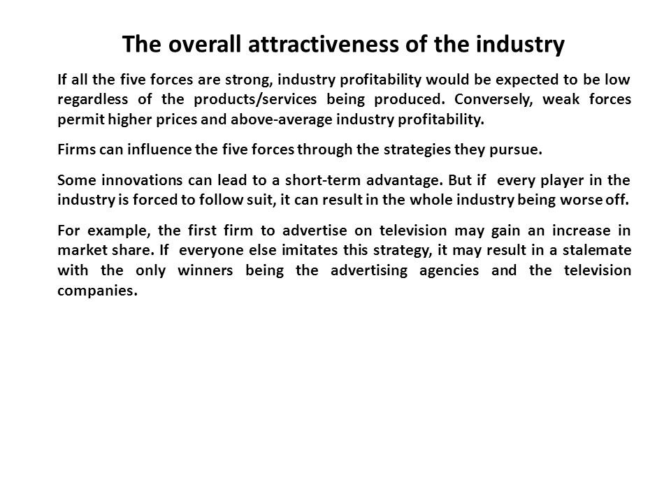 The overall attractiveness of the industry If all the five forces are strong, industry profitability would be expected to be low regardless of the pro